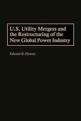U.S. Utility Mergers and the Restructuring of the New Global Power Industry - Flowers, Edward B