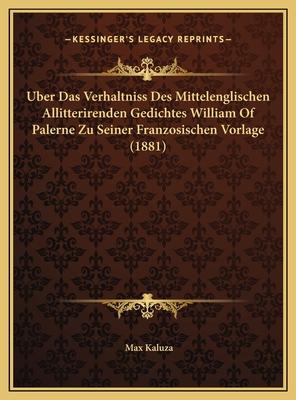 Uber Das Verhaltniss Des Mittelenglischen Allitterirenden Gedichtes William of Palerne Zu Seiner Franzosischen Vorlage (1881) - Kaluza, Max