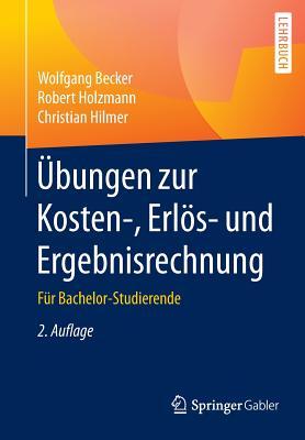 Ubungen Zur Kosten-, Erlos- Und Ergebnisrechnung: Fur Bachelor-Studierende - Becker, Wolfgang, Dr., and Holzmann, Robert, and Hilmer, Christian