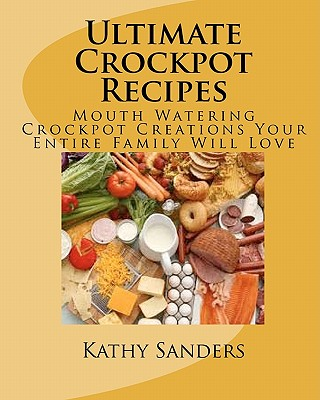 Ultimate Crockpot Recipes: 196 Pages Of Mouth Watering Crockpot Creations - Sanders, Kathy