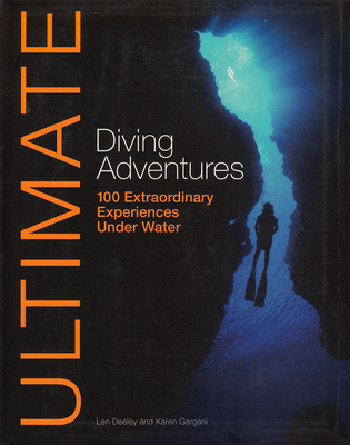 Ultimate Diving Adventures: 100 Extraordinary Experiences Under Water - Deeley, Len, and Gargani, Karen