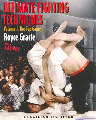 Ultimate Fighting Techniques Volume 1: The Top Game - Gracie, Royce, and Peligro, Kid