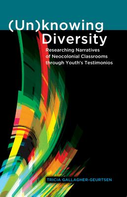 (un)Knowing Diversity: Researching Narratives of Neocolonial Classrooms Through Youth's Testimonios - Gallagher-Geurtsen, Tricia