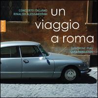 Un Viaggio a Roma - Concerto Italiano; Rinaldo Alessandrini (harpsichord); Sandrine Piau (soprano); Sara Mingardo (contralto);...