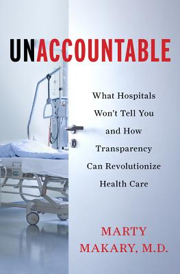 Unaccountable: What Hospitals Won't Tell You and How Transparency Can Revolutionize Health Care - Makary MD, Marty, and Makary, Martin