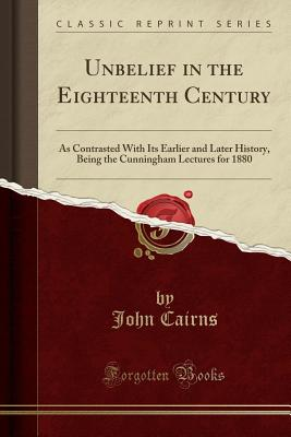 Unbelief in the Eighteenth Century: As Contrasted with Its Earlier and Later History, Being the Cunningham Lectures for 1880 (Classic Reprint) - Cairns, John