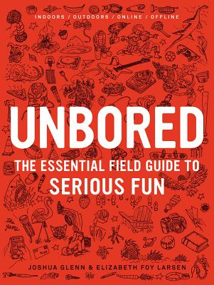 Unbored: The Essential Field Guide to Serious Fun - Larsen, Elizabeth Foy, and Glenn, Joshua, and Leone, Tony (Illustrator)