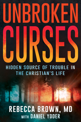 Unbroken Curses: Hidden Source of Trouble in the Christian's Life - Brown, Rebecca, M.D, and Yoder, Daniel