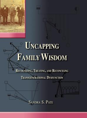 Uncapping Family Wisdom: Recognizing, Treating, and Reconciling Transgenerational Dysfunction - Pate, Sandra S