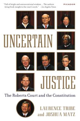 Uncertain Justice: The Roberts Court and the Constitution - Tribe, Laurence