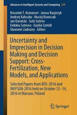Uncertainty and Imprecision in Decision Making and Decision Support: Cross-Fertilization, New Models and Applications: Selected Papers from Bos-2016 and Iwifsgn-2016 Held on October 12-14, 2016 in Warsaw, Poland - Atanassov, Krassimir T (Editor), and Kacprzyk, Janusz (Editor), and Kaluszko, Andrzej (Editor)