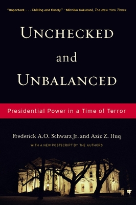 Unchecked and Unbalanced: Presidential Power in a Time of Terror - Schwarz, Frederick A O, Jr., and Huq, Aziz Z