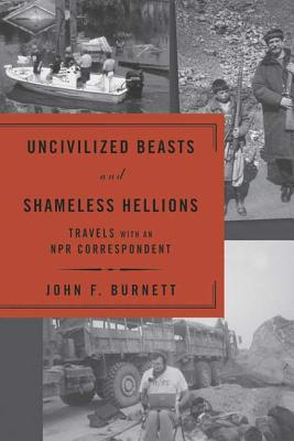 Uncivilized Beasts and Shameless Hellions: Travels with an NPR Correspondent - Burnett, John F