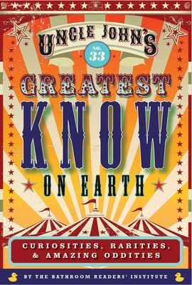 Uncle John's Greatest Know on Earth Bathroom Reader, 33: Curiosities, Rarities & Amazing Oddities - Bathroom Readers' Institute