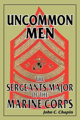 Uncommon Men: The Sergeants Major of the Marine Corps - Chapin, John C