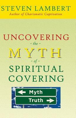 Uncovering the Myth of Spiritual Covering - Lambert, Steven