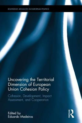 Uncovering the Territorial Dimension of European Union Cohesion Policy: Cohesion, Development, Impact Assessment, and Cooperation - Medeiros, Eduardo (Editor)