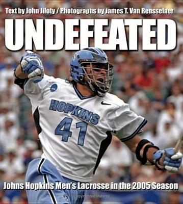 Undefeated: Johns Hopkins Men's Lacrosse in the 2005 Season - Jiloty, John, and Van Rensselaer, James T (Photographer)