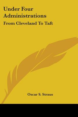 Under Four Administrations: From Cleveland to Taft - Straus, Oscar Solomon