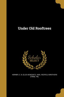 Under Old Rooftrees - Hornby, E B (Eliza Benedict) 1835- (Creator), and Redfield Brothers (Firm) Pbl (Creator)
