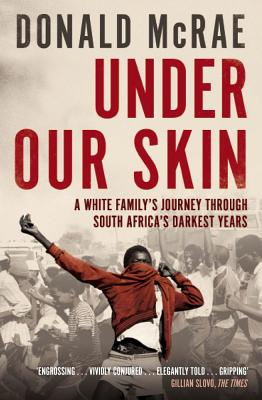 Under Our Skin: A White Family's Journey Through South Africa's Darkest Years - McRae, Donald