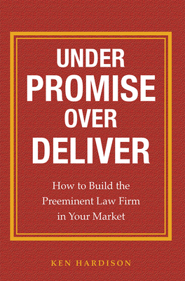 Under Promise Over Deliver: How to Build the Preeminent Law Firm in Your Market - Hardison, Ken