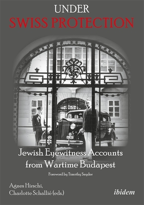 Under Swiss Protection: Jewish Eyewitness Accounts from Wartime Budapest - Hirschi, Agnes (Editor), and Schallie, Charlotte (Editor), and Snyder, Timothy (Foreword by)