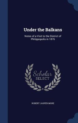 Under the Balkans: Notes of a Visit to the District of Philippopolis in 1876 - More, Robert Jasper
