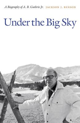 Under the Big Sky: A Biography of A. B. Guthrie Jr. - Benson, Jackson J