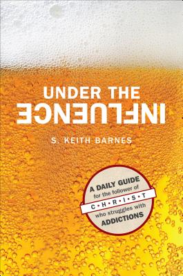Under the Influence: A Daily Guide for the Follower of Christ Who Struggles with Addictions - Barnes, S Keith