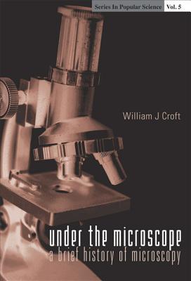 Under the Microscope: A Brief History of Microscopy - Croft, William J