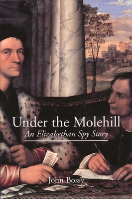 Under the Molehill: An Elizabethan Spy Story - Bossy, John