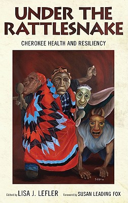 Under the Rattlesnake: Cherokee Health and Resiliency - Lefler, Lisa J, PH D (Editor), and Fox, Susan Leading (Foreword by), and Altman, Heidi M, Dr. (Contributions by)