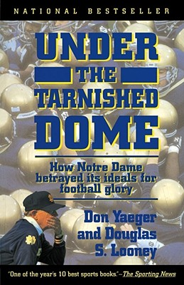 Under the Tarnished Dome: How Notre Dame Betrayd Ideals for Football Glory - Yaeger, Don, and Looney, Douglas S