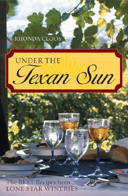 Under the Texan Sun: The Best Recipes from Lone Star Wineries - Cloos, Rhonda