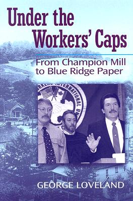 Under the Workers' Caps: From Champion Mill to Blue Ridge Paper - Loveland, George