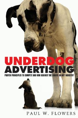 Underdog Advertising: Proven Principles to Compete and Win Against Giants in Any Industry - Flowers, Paul W