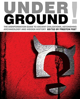 Underground!: The Disinformation Guide to Ancient Civilizations, Astonishing Archaeology and Hidden History - Peet, Preston