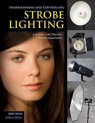 Understanding and Controlling Strobe Lighting: A Guide for Digital Photographers - Siskin, John