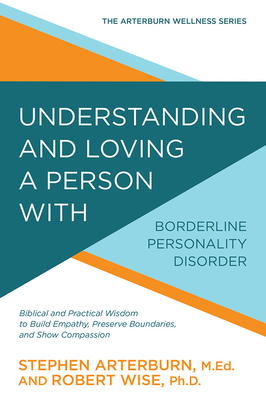 Understanding and Loving a Person with Borderline Personality Disorder: Biblical and Practical Wisdom to Build Empathy, Preserve Boundaries, and Show Compassion - Arterburn, Stephen, and Wise, Robert
