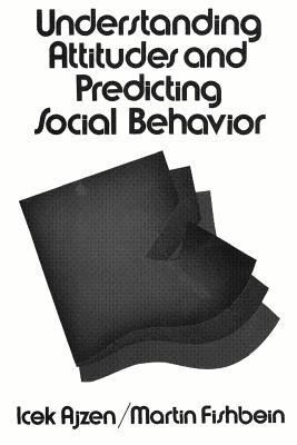 Understanding Attitudes and Predicting Social Behavior - Ajzen, Icek, and Fishbein, Martin