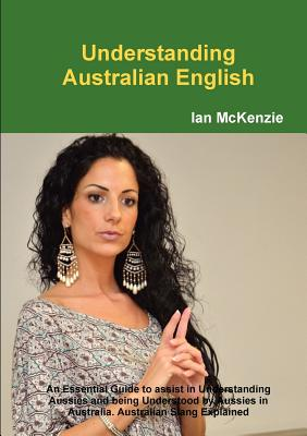 Understanding Australian English: An Essential Guide to Assist in Understanding Aussies and Being Understood by Aussies in Australia. Australian Slang Explained - McKenzie, Ian
