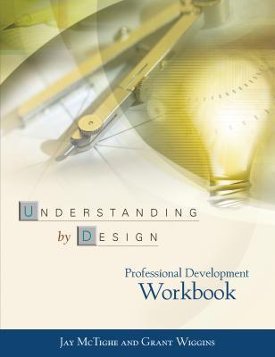 Understanding by Design Professional Development Workbook - McTighe, Jay, and Wiggins, Grant P