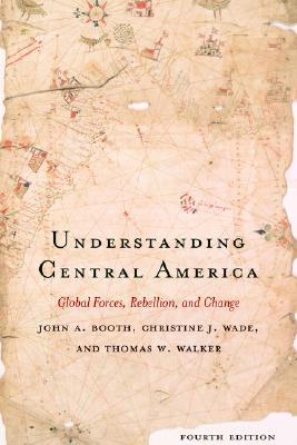 Understanding Central America: Global Forces, Rebellion, and Change - Booth, John A, and Wade, Christine J, and Walker, Thomas W