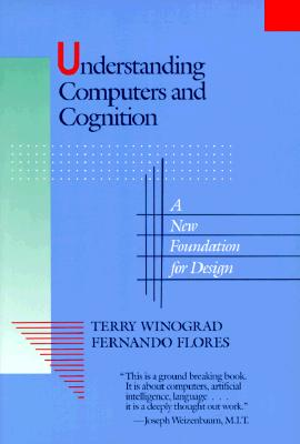 Understanding Computers and Cognition: A New Foundation for Design - Winograd, Terry, and Flores, Fernando