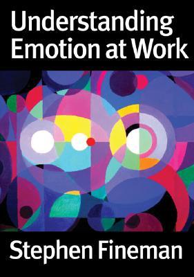 Understanding Emotion at Work - Fineman, Stephen, Dr.