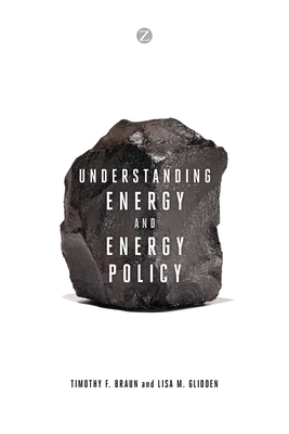 Understanding Energy and Energy Policy - Braun, Timothy F., and Glidden, Lisa M., and Kumar, Alok