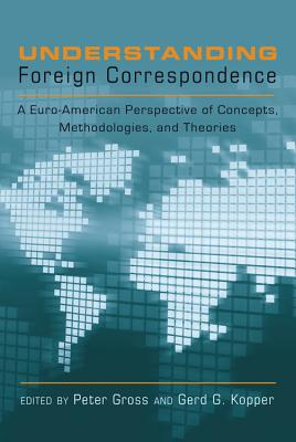 Understanding Foreign Correspondence: A Euro-American Perspective of Concepts, Methodologies, and Theories - Gross, Peter, Professor (Editor), and Kopper, Gerd G (Editor)