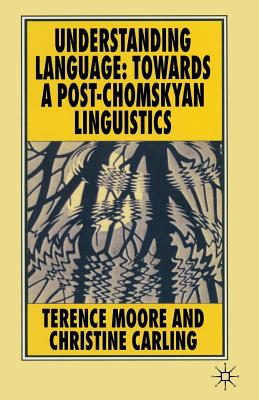 Understanding Language: Towards a Post-Chomskyan Linguistics - Moore, Terence, and Carling, Christine