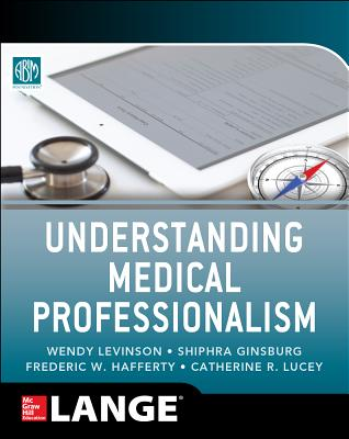 Understanding Medical Professionalism - American Board of Internal Medicine Foundation, and Levinson, Wendy, and Ginsburg, Shiphra